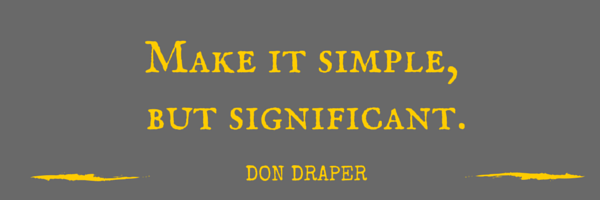 Make it simple, but significant. Don Draper.